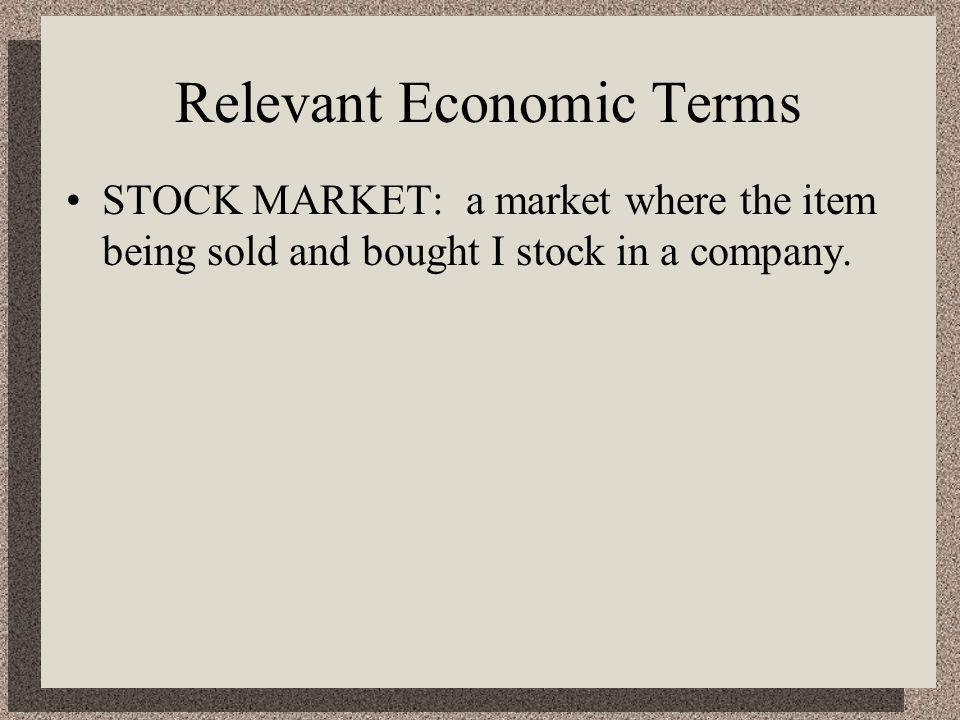 Relevant Economic Terms STOCK MARKET: a market where the item being sold and bought I stock in a company.