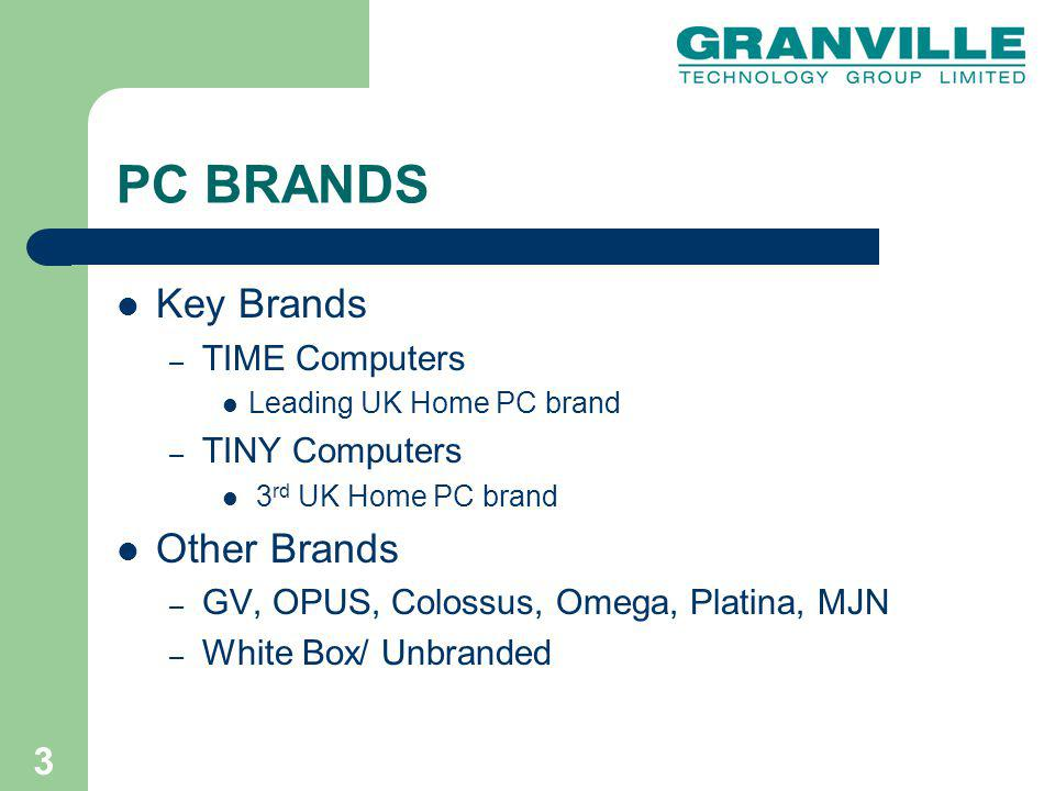 3 PC BRANDS Key Brands – TIME Computers Leading UK Home PC brand – TINY Computers 3 rd UK Home PC brand Other Brands – GV, OPUS, Colossus, Omega, Platina, MJN – White Box/ Unbranded