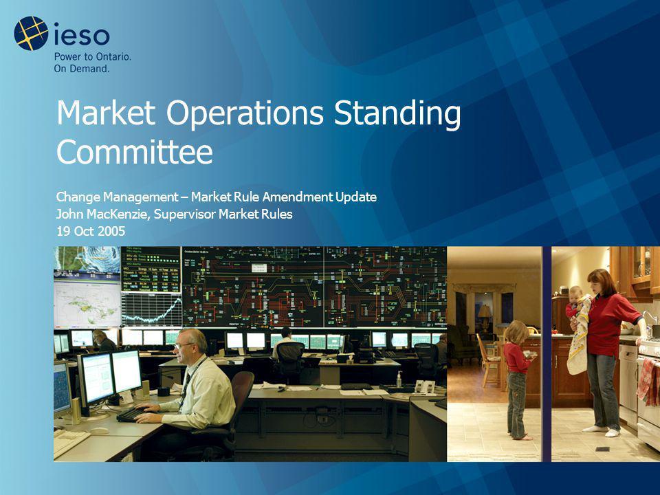 Market Operations Standing Committee Change Management – Market Rule Amendment Update John MacKenzie, Supervisor Market Rules 19 Oct 2005