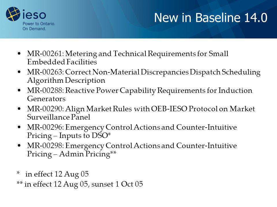 New in Baseline 14.0 MR-00261: Metering and Technical Requirements for Small Embedded Facilities MR-00263: Correct Non-Material Discrepancies Dispatch Scheduling Algorithm Description MR-00288: Reactive Power Capability Requirements for Induction Generators MR-00290: Align Market Rules with OEB-IESO Protocol on Market Surveillance Panel MR-00296: Emergency Control Actions and Counter-Intuitive Pricing – Inputs to DSO* MR-00298: Emergency Control Actions and Counter-Intuitive Pricing – Admin Pricing** * in effect 12 Aug 05 ** in effect 12 Aug 05, sunset 1 Oct 05