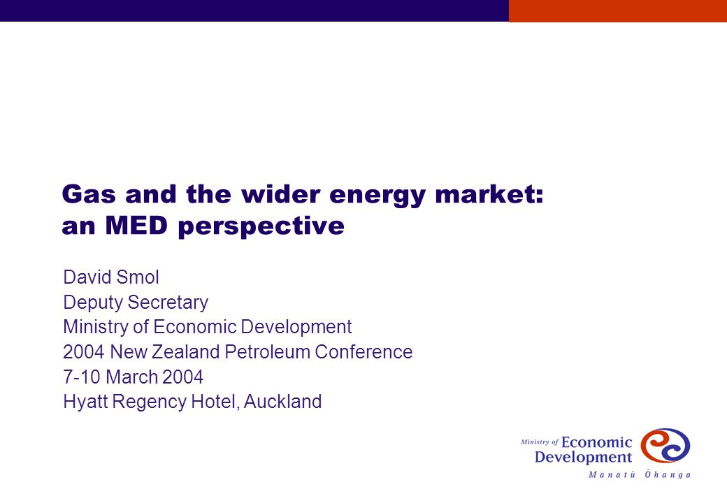 Gas and the wider energy market: an MED perspective David Smol Deputy Secretary Ministry of Economic Development 2004 New Zealand Petroleum Conference 7-10 March 2004 Hyatt Regency Hotel, Auckland