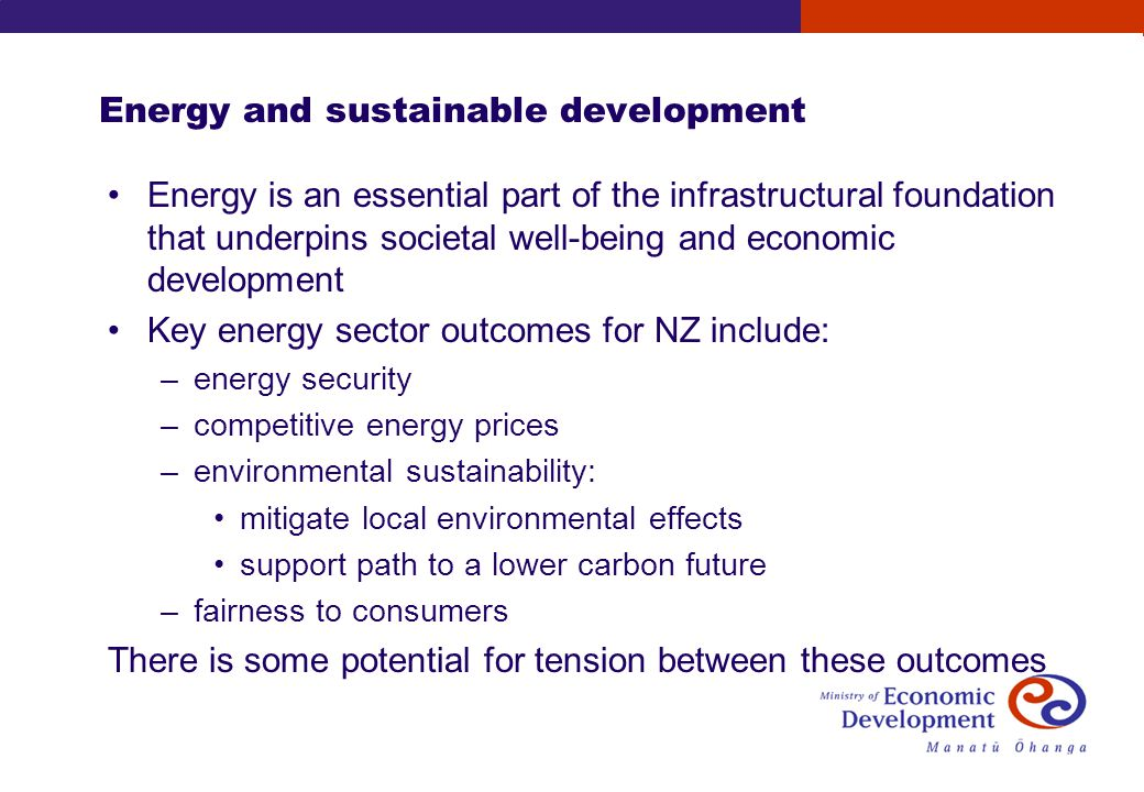 Energy and sustainable development Energy is an essential part of the infrastructural foundation that underpins societal well-being and economic development Key energy sector outcomes for NZ include: –energy security –competitive energy prices –environmental sustainability: mitigate local environmental effects support path to a lower carbon future –fairness to consumers There is some potential for tension between these outcomes