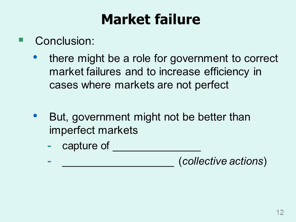 12 Market failure Conclusion: there might be a role for government to correct market failures and to increase efficiency in cases where markets are not perfect But, government might not be better than imperfect markets - capture of _______________ - ___________________ (collective actions)
