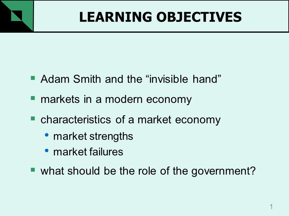 1 LEARNING OBJECTIVES Adam Smith and the invisible hand markets in a modern economy characteristics of a market economy market strengths market failures what should be the role of the government
