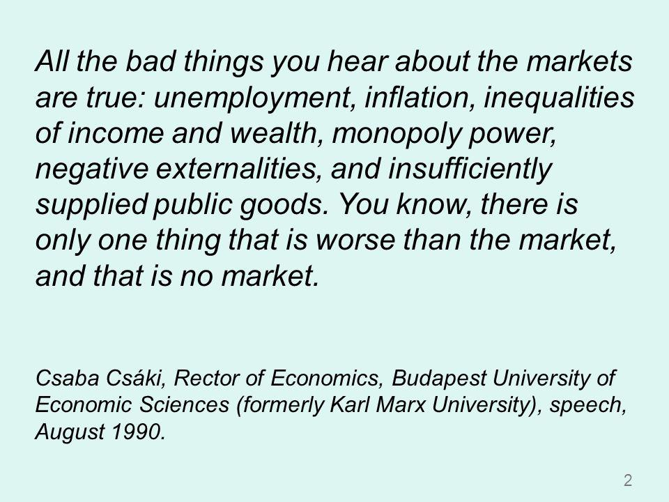 2 All the bad things you hear about the markets are true: unemployment, inflation, inequalities of income and wealth, monopoly power, negative externalities, and insufficiently supplied public goods.