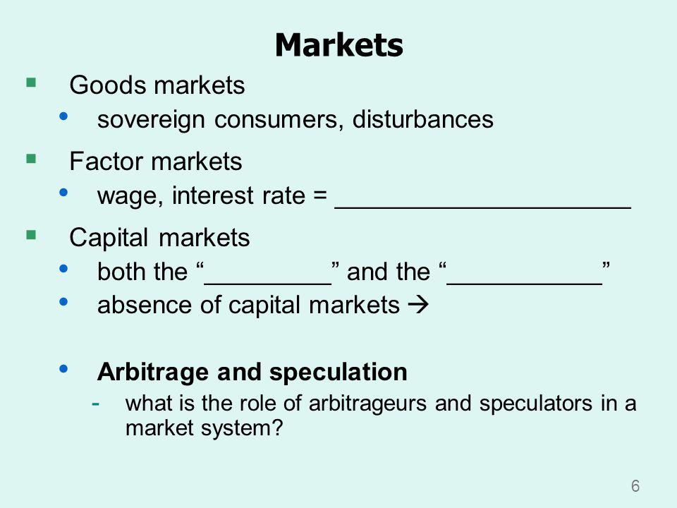 6 Goods markets sovereign consumers, disturbances Factor markets wage, interest rate = _____________________ Capital markets both the _________ and the ___________ absence of capital markets Arbitrage and speculation - what is the role of arbitrageurs and speculators in a market system.