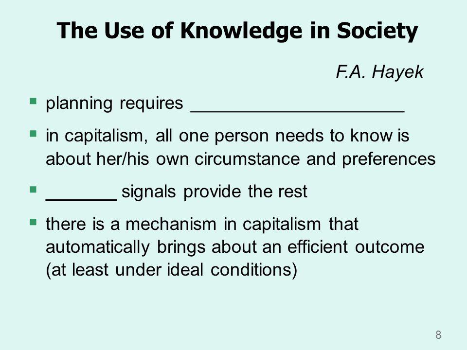 8 The Use of Knowledge in Society planning requires _____________________ in capitalism, all one person needs to know is about her/his own circumstance and preferences _______ signals provide the rest there is a mechanism in capitalism that automatically brings about an efficient outcome (at least under ideal conditions) F.A.