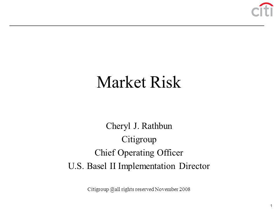 1 Market Risk Cheryl J. Rathbun Citigroup Chief Operating Officer U.S. Basel II Implementation Director Citigroup @all rights reserved November 2008
