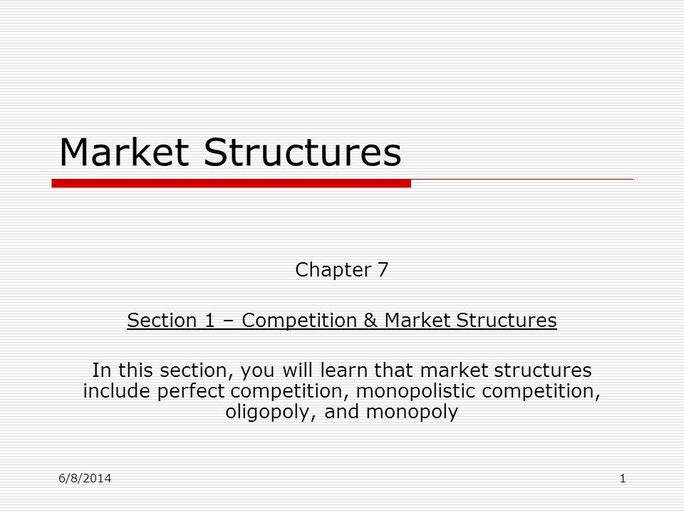 6/8/20141 Market Structures Chapter 7 Section 1 – Competition & Market Structures In this section, you will learn that market structures include perfe