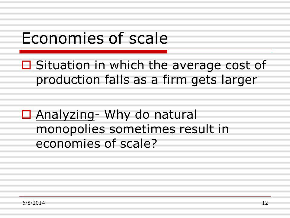 6/8/201412 Economies of scale Situation in which the average cost of production falls as a firm gets larger Analyzing- Why do natural monopolies somet