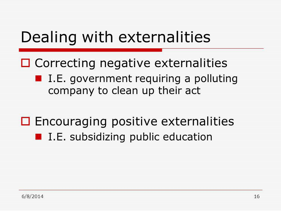 6/8/201416 Dealing with externalities Correcting negative externalities I.E. government requiring a polluting company to clean up their act Encouragin