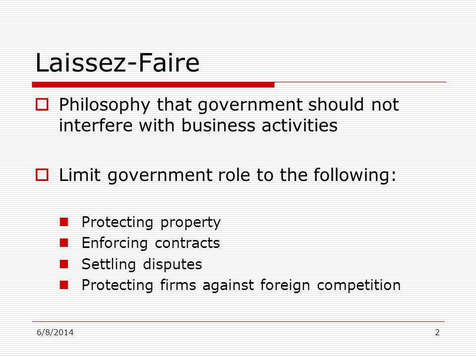 6/8/20142 Laissez-Faire Philosophy that government should not interfere with business activities Limit government role to the following: Protecting pr