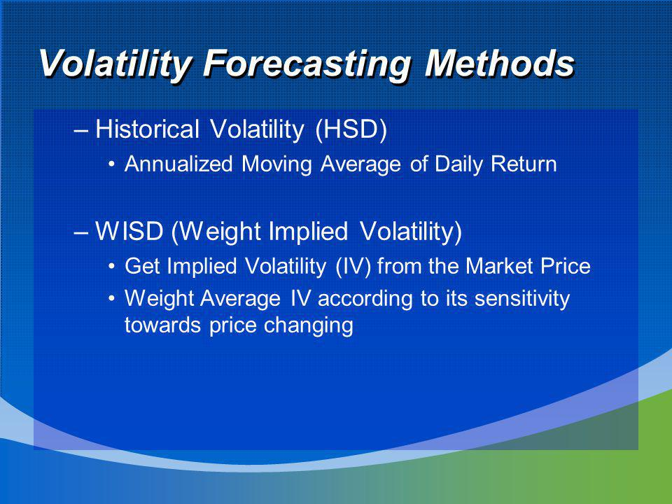 Volatility Forecasting Methods –Historical Volatility (HSD) Annualized Moving Average of Daily Return –WISD (Weight Implied Volatility) Get Implied Volatility (IV) from the Market Price Weight Average IV according to its sensitivity towards price changing