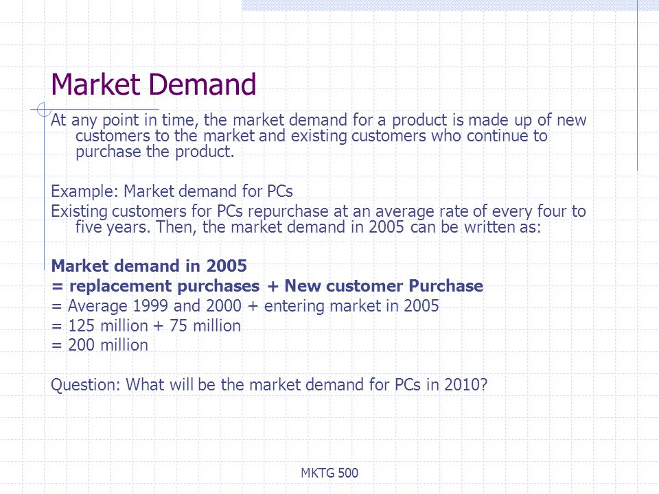 MKTG 500 Market Demand At any point in time, the market demand for a product is made up of new customers to the market and existing customers who continue to purchase the product.