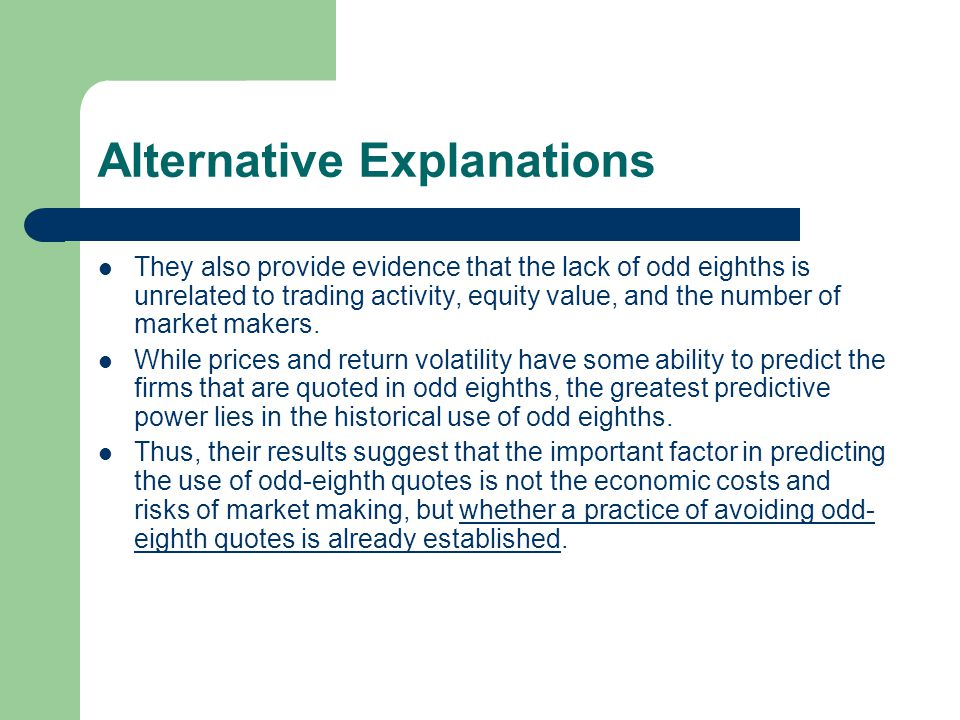 Alternative Explanations They also provide evidence that the lack of odd eighths is unrelated to trading activity, equity value, and the number of mar