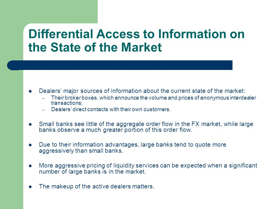 Differential Access to Information on the State of the Market Dealers major sources of information about the current state of the market: – Their brok