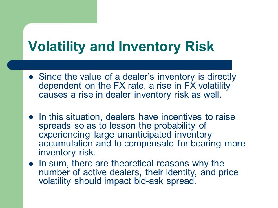 Volatility and Inventory Risk Since the value of a dealers inventory is directly dependent on the FX rate, a rise in FX volatility causes a rise in de