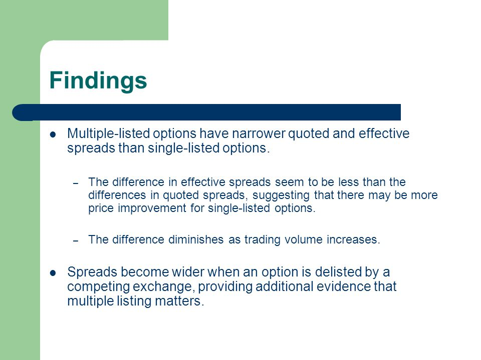 Findings Multiple-listed options have narrower quoted and effective spreads than single-listed options. – The difference in effective spreads seem to