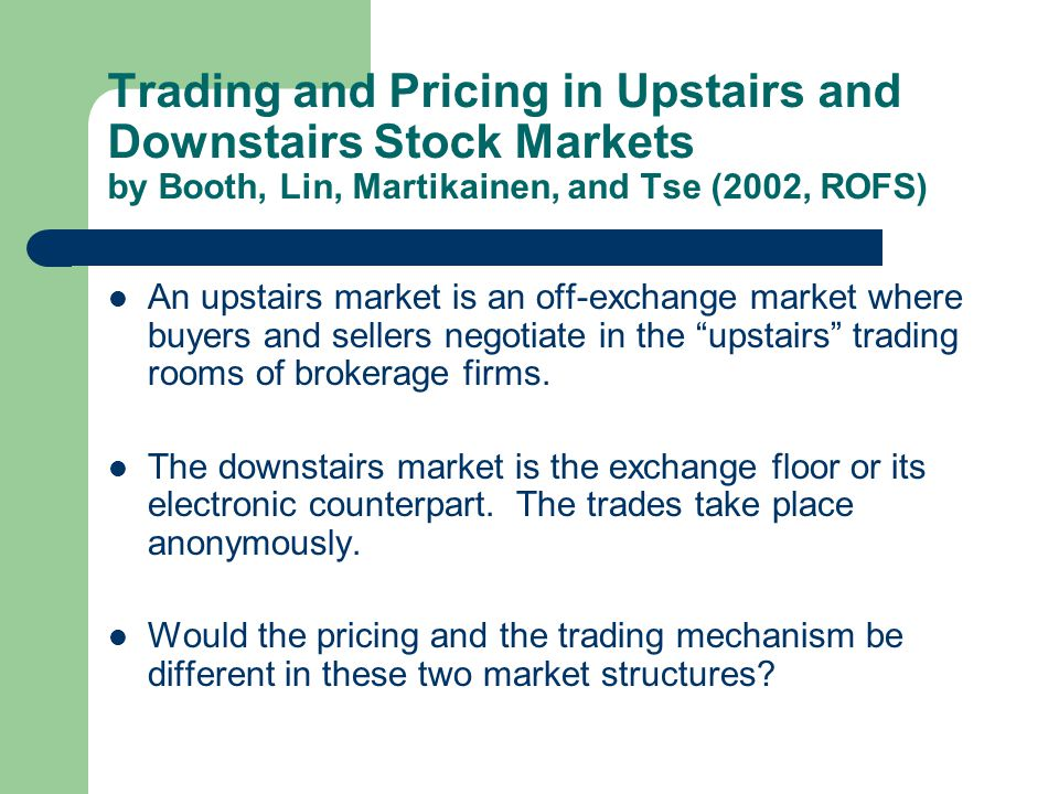 Trading and Pricing in Upstairs and Downstairs Stock Markets by Booth, Lin, Martikainen, and Tse (2002, ROFS) An upstairs market is an off-exchange ma