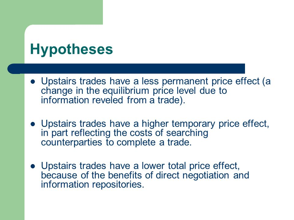 Hypotheses Upstairs trades have a less permanent price effect (a change in the equilibrium price level due to information reveled from a trade). Upsta