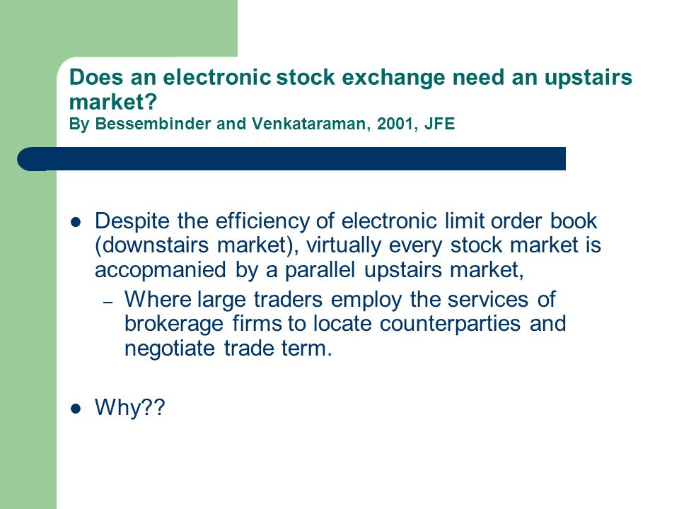 Does an electronic stock exchange need an upstairs market? By Bessembinder and Venkataraman, 2001, JFE Despite the efficiency of electronic limit orde