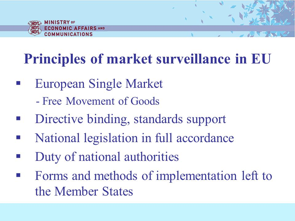 Principles of market surveillance in EU European Single Market - Free Movement of Goods Directive binding, standards support National legislation in full accordance Duty of national authorities Forms and methods of implementation left to the Member States