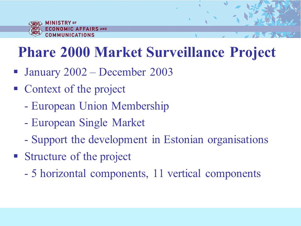 Phare 2000 Market Surveillance Project January 2002 – December 2003 Context of the project - European Union Membership - European Single Market - Support the development in Estonian organisations Structure of the project - 5 horizontal components, 11 vertical components
