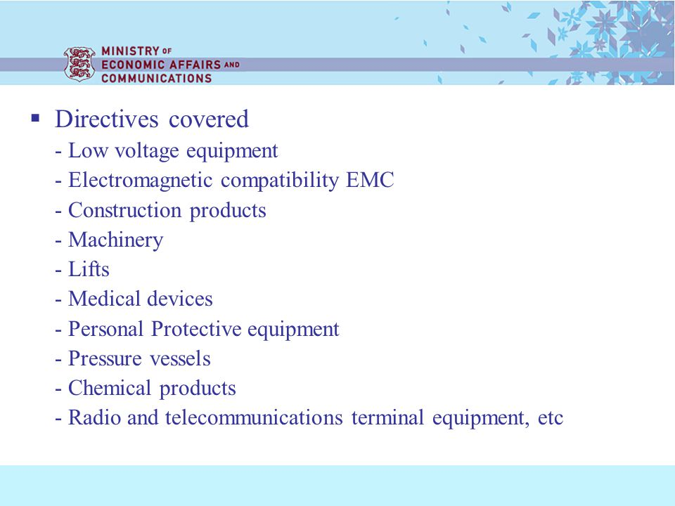 Directives covered - Low voltage equipment - Electromagnetic compatibility EMC - Construction products - Machinery - Lifts - Medical devices - Personal Protective equipment - Pressure vessels - Chemical products - Radio and telecommunications terminal equipment, etc