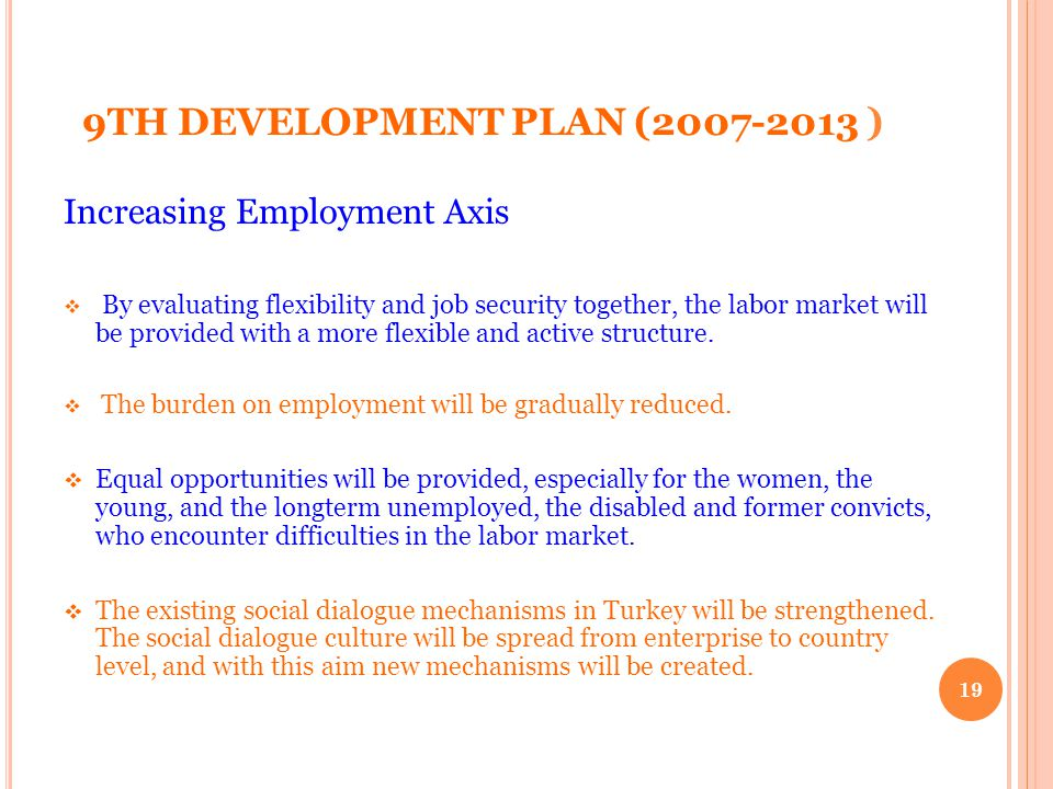 9TH DEVELOPMENT PLAN (2007-2013 ) Increasing Employment Axis By evaluating flexibility and job security together, the labor market will be provided with a more flexible and active structure.