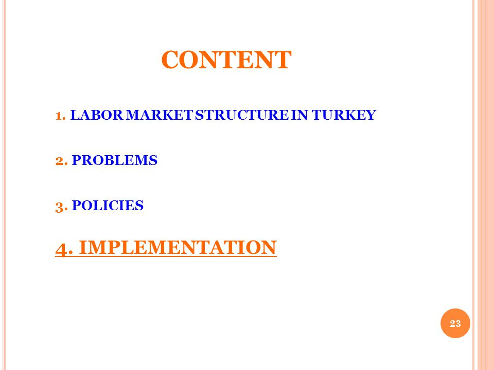 CONTENT 1. LABOR MARKET STRUCTURE IN TURKEY 2. PROBLEMS 3. POLICIES 4. IMPLEMENTATION 23