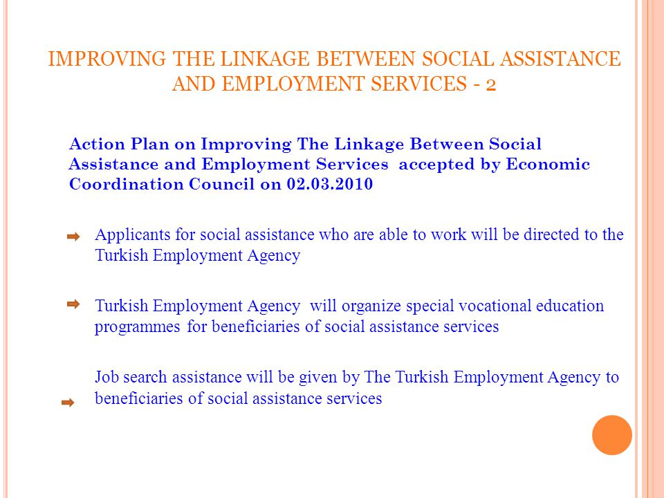 IMPROVING THE LINKAGE BETWEEN SOCIAL ASSISTANCE AND EMPLOYMENT SERVICES - 2 Action Plan on Improving The Linkage Between Social Assistance and Employment Services accepted by Economic Coordination Council on 02.03.2010 Applicants for social assistance who are able to work will be directed to the Turkish Employment Agency Turkish Employment Agency will organize special vocational education programmes for beneficiaries of social assistance services Job search assistance will be given by The Turkish Employment Agency to beneficiaries of social assistance services 31