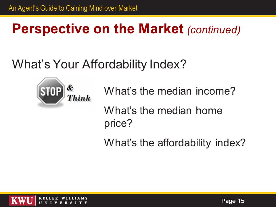 11 An Agents Guide to Gaining Mind over Market Perspective on the Market (continued) Whats Your Affordability Index? Whats the median income? Whats th