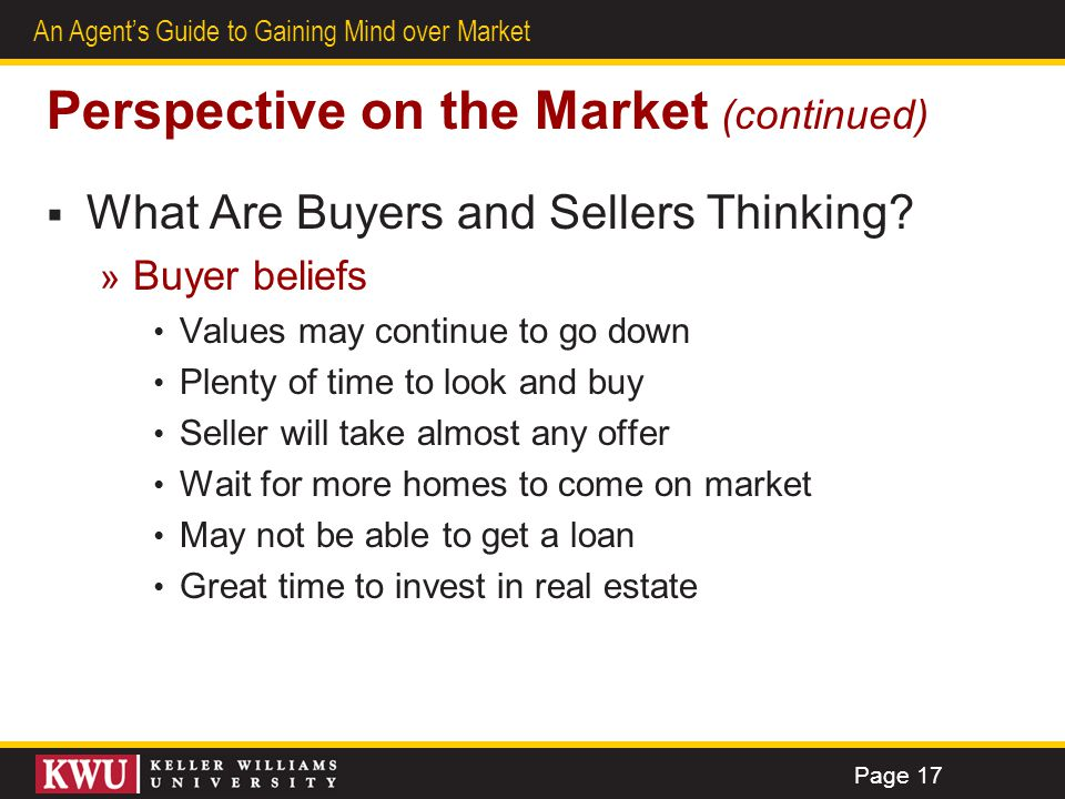 13 An Agents Guide to Gaining Mind over Market Perspective on the Market (continued) What Are Buyers and Sellers Thinking? » Buyer beliefs Values may