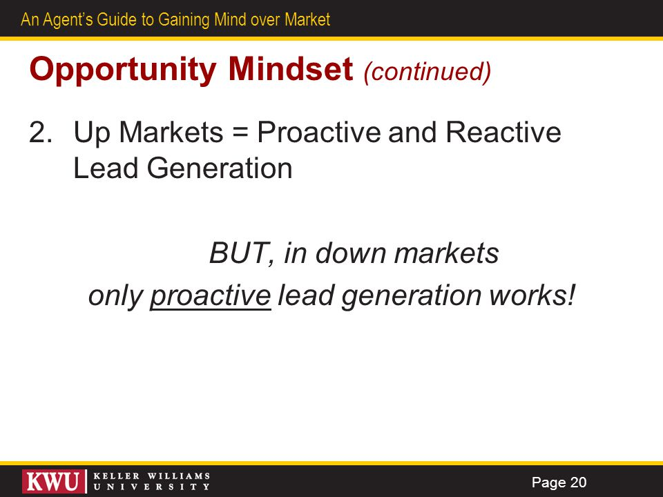16 An Agents Guide to Gaining Mind over Market Opportunity Mindset (continued) 2.Up Markets = Proactive and Reactive Lead Generation BUT, in down mark