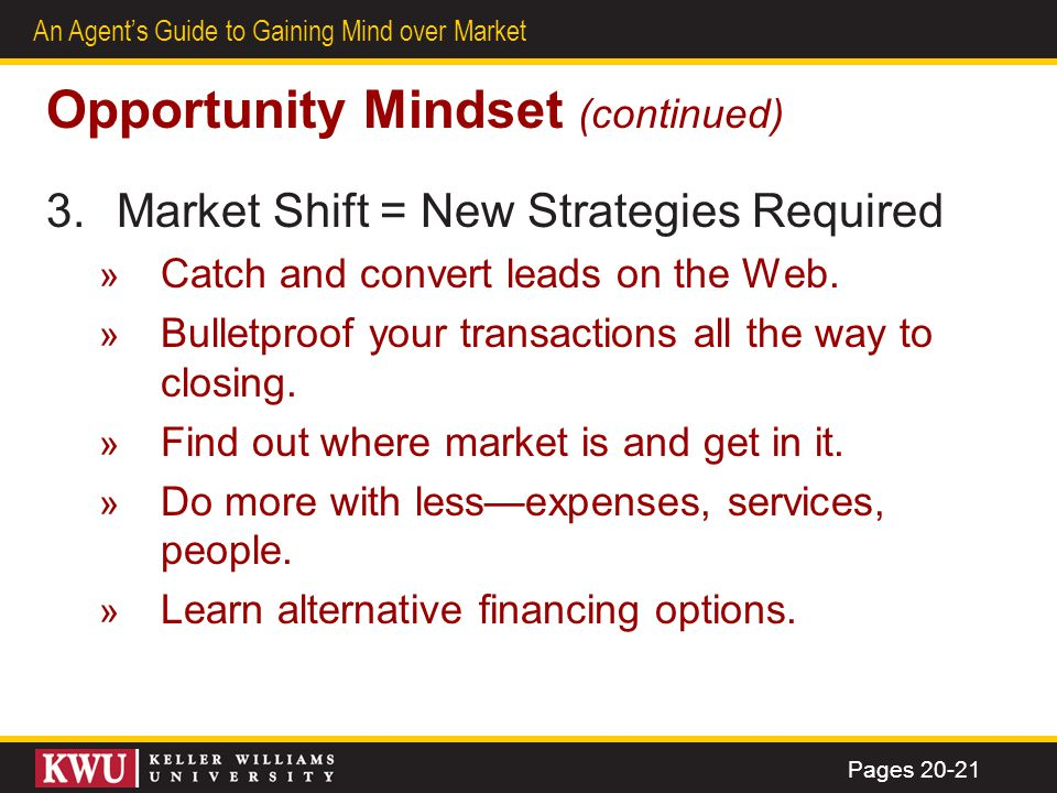 18 An Agents Guide to Gaining Mind over Market Opportunity Mindset (continued) 3.Market Shift = New Strategies Required » Catch and convert leads on t