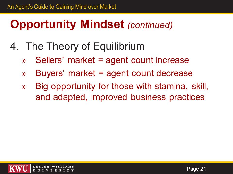 19 An Agents Guide to Gaining Mind over Market Opportunity Mindset (continued) 4.The Theory of Equilibrium » Sellers market = agent count increase » B