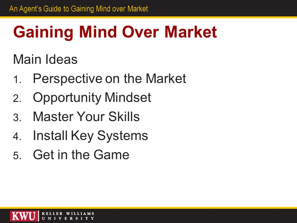 2 An Agents Guide to Gaining Mind over Market Gaining Mind Over Market Main Ideas 1. Perspective on the Market 2. Opportunity Mindset 3. Master Your S