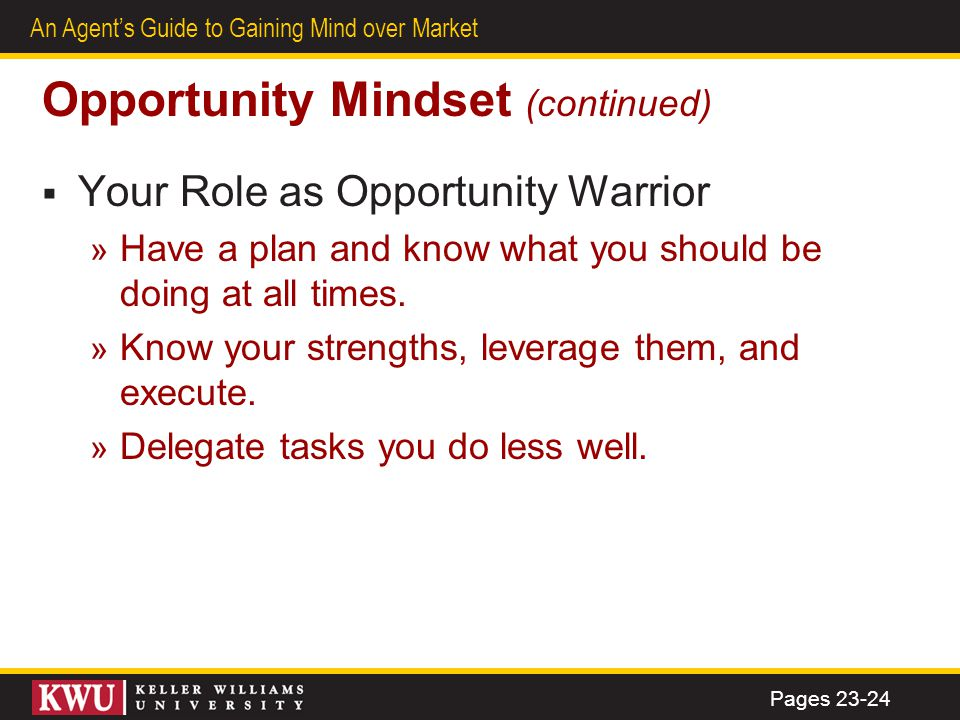 22 An Agents Guide to Gaining Mind over Market Opportunity Mindset (continued) Your Role as Opportunity Warrior » Have a plan and know what you should