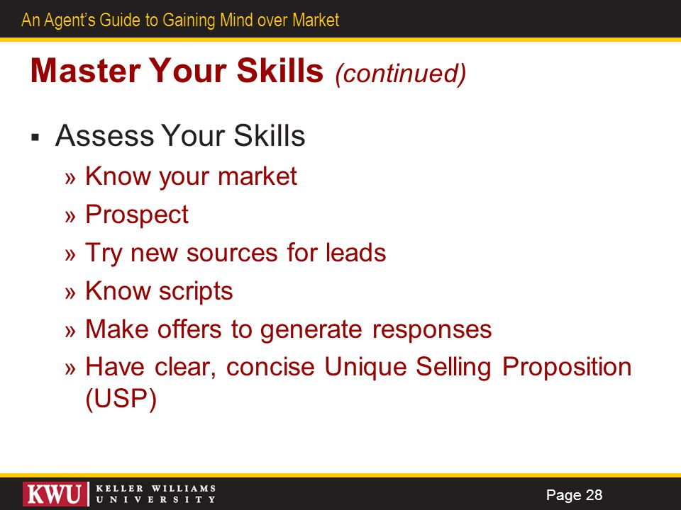 27 An Agents Guide to Gaining Mind over Market Master Your Skills (continued) Assess Your Skills » Know your market » Prospect » Try new sources for l