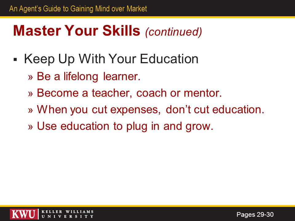 29 An Agents Guide to Gaining Mind over Market Master Your Skills (continued) Keep Up With Your Education » Be a lifelong learner. » Become a teacher,