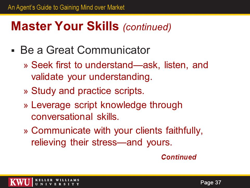 33 An Agents Guide to Gaining Mind over Market Master Your Skills (continued) Be a Great Communicator » Seek first to understandask, listen, and valid