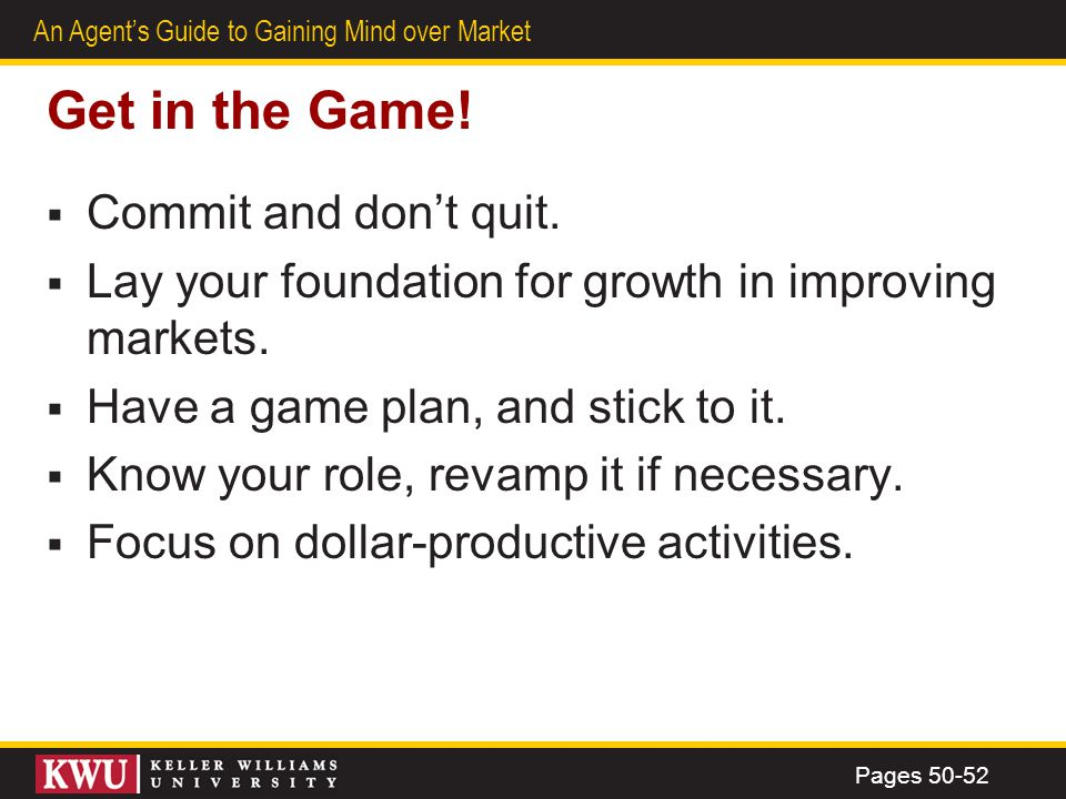 41 An Agents Guide to Gaining Mind over Market Get in the Game! Commit and dont quit. Lay your foundation for growth in improving markets. Have a game