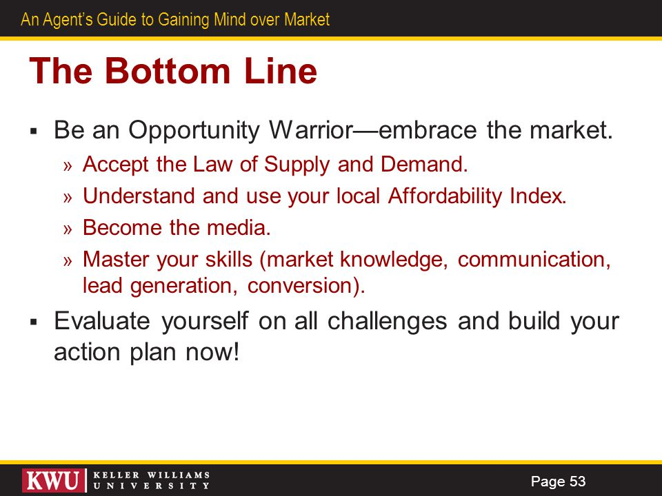 42 An Agents Guide to Gaining Mind over Market The Bottom Line Be an Opportunity Warriorembrace the market. » Accept the Law of Supply and Demand. » U