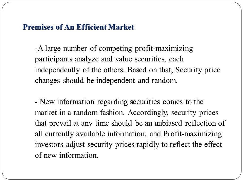 Premises of An Efficient Market -A large number of competing profit-maximizing participants analyze and value securities, each independently of the others.