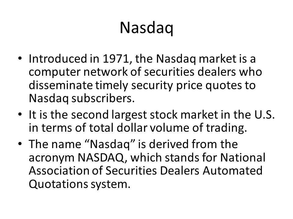 Nasdaq Introduced in 1971, the Nasdaq market is a computer network of securities dealers who disseminate timely security price quotes to Nasdaq subscr