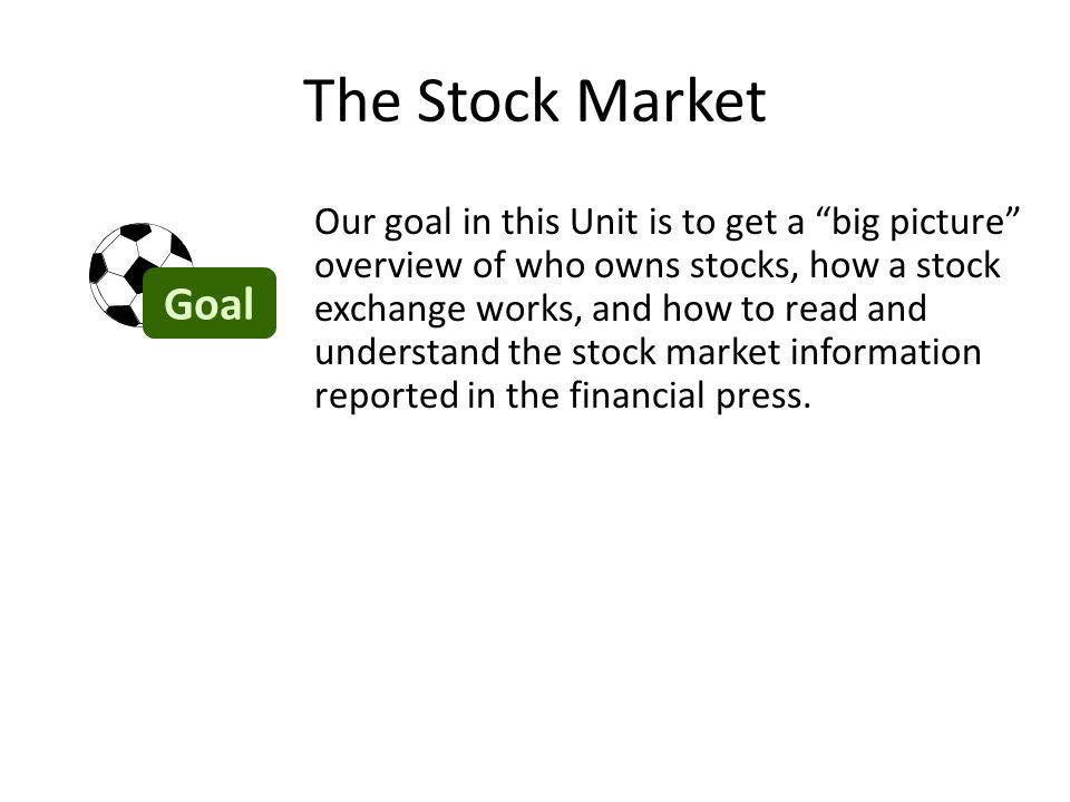 The Stock Market Our goal in this Unit is to get a big picture overview of who owns stocks, how a stock exchange works, and how to read and understand