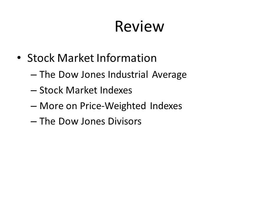 Review Stock Market Information – The Dow Jones Industrial Average – Stock Market Indexes – More on Price-Weighted Indexes – The Dow Jones Divisors