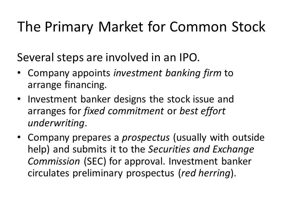 The Primary Market for Common Stock Several steps are involved in an IPO. Company appoints investment banking firm to arrange financing. Investment ba