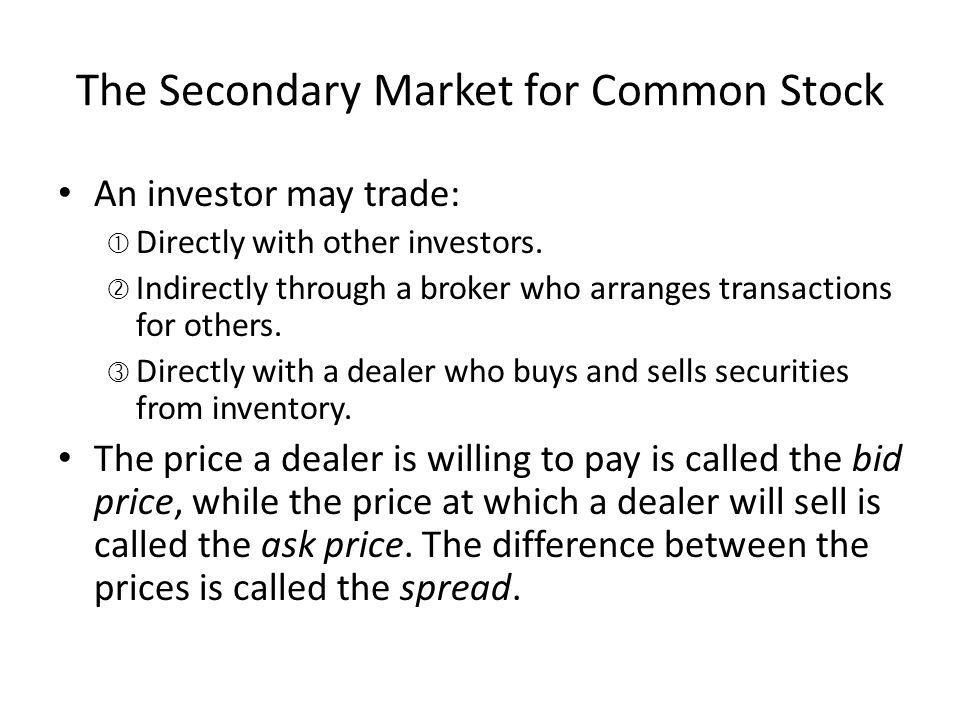 The Secondary Market for Common Stock An investor may trade: Directly with other investors. Indirectly through a broker who arranges transactions for
