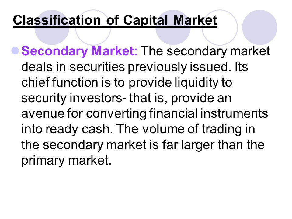 Classification of Capital Market Secondary Market: The secondary market deals in securities previously issued. Its chief function is to provide liquid